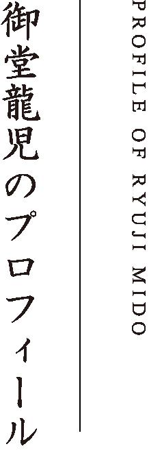 PROFILE OF RYOJI MIDO 御堂龍児のプロフィール
